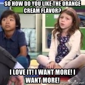 We want more we want more - SO HOW DO YOU LIKE THE ORANGE CREAM FLAVOR? I LOVE IT! I WANT MORE! I WANT MORE!