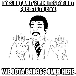 we got a badass over here - does not wait 2 minutes for hot pockets to cool we gota badass over here