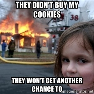 Disaster Girl - they didn't buy my cookies they won't get another chance to