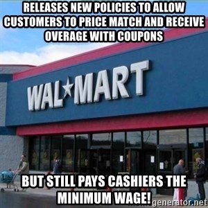 Walmart pay - releases new policies to allow customers to price match and receive overage with coupons but still pays cashiers the minimum wage!