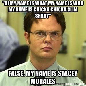"False guy - ""hi my name is what my name is who my name is chicka chicka slim shady"" false. my name is stacey morales"