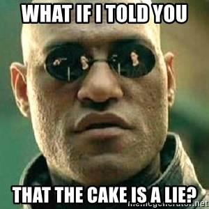 What if I told you / Matrix Morpheus - What if i told you That the cake is a lie?