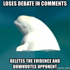 Butthurt Beluga - loses debate in comments deletes the evidence and downvotes opponent