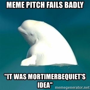 "Butthurt Beluga - meme pitch fails badly ""it was mortimerbequiet's idea"""
