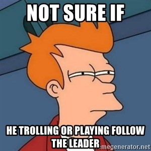 Not sure if troll - NOT SURE IF  HE TROLLING OR PLAYING FOLLOW THE LEADER