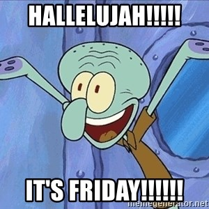 Guess What Squidward - HALLELUJAH!!!!! IT'S FRIDAY!!!!!!