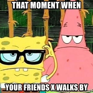 Serious Spongebob - THAT MOMENT WHEN YOUR FRIENDS X WALKS BY