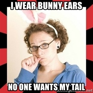Self Absorbed Oblivious Girl - i wear bunny ears No one wants my tail