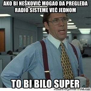 Yeah If You Could Just - AKO BI NEŠKOVIĆ MOGAO DA PREGLEDA RADIO SISTEME VEĆ JEDNOM TO BI BILO SUPER