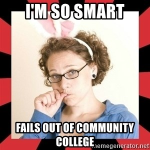 Self Absorbed Oblivious Girl - i'm so smart fails out of community college
