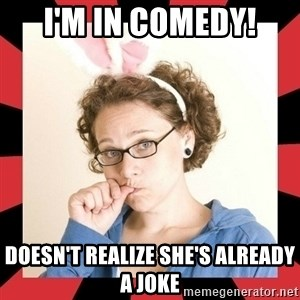 Self Absorbed Oblivious Girl - i'm in comedy! doesn't realize she's already a joke