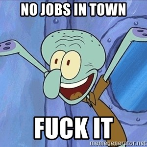 Guess What Squidward - no jobs in town fuck it