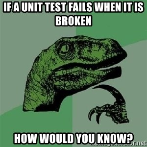 Philosoraptor - if a unit test fails when it is broken how would you know?