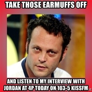 vince vaughn - TAKE THOSE EARMUFFS OFF AND LISTEN TO MY INTERVIEW WITH JORDAN AT 4P TODAY ON 103-5 KISSFM