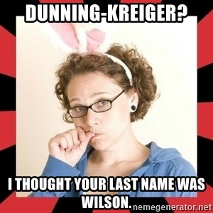 Self Absorbed Oblivious Girl - Dunning-Kreiger? I thought your last name was Wilson.