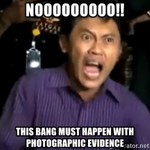 arya wiguna meme - NOOOOOOOOO!! THIS BANG MUST HAPPEN WITH PHOTOGRAPHIC EVIDENCE