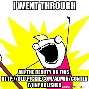 X ALL THE THINGS - i went through all the beauty on this: http://old.pickie.com/admin/content/unpublished