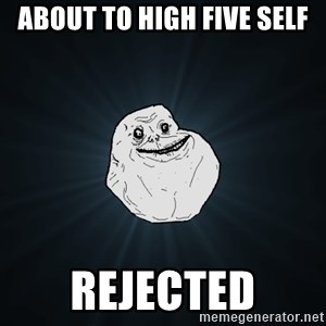 Forever Alone - about to high five self rejected