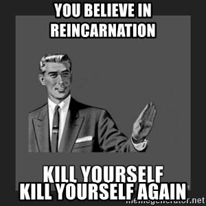 kill yourself guy - You believe in reincarnation Kill Yourself Again