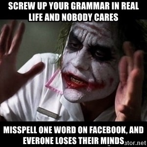 joker mind loss - screw up your grammar in real life and nobody cares misspell one word on facebook, and everone loses their minds