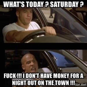 Vin Diesel Car - what's today ? saturday ? fuck !!! i don't have money for a night out on the town !!!
