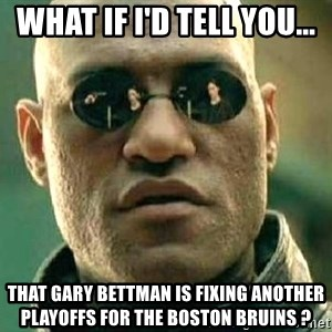 What if I told you / Matrix Morpheus - what if i'd tell you... that gary bettman is fixing another playoffs for the boston bruins ?