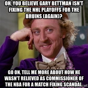 Willy Wonka - oh, you believe gary bettman isn't fixing the nhl playoffs for the bruins (again)? go on, tell me more about how he wasn't relieved as commissioner of the nba for a match fixing scandal.