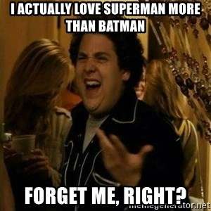 Fuck me right - I actually love Superman more than batman ForGET ME, RIGHT?