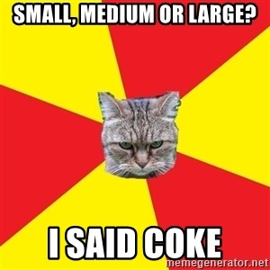 Fast Food Feline - Small, medium or large? I said Coke