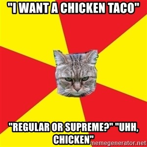 "Fast Food Feline - ""I want a chicken taco"" ""Regular or Supreme?"" ""Uhh, chicken"""