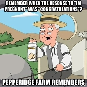 "Pepperidge Farm Remembers Meme - Remember when the resonse to ""IM Pregnant"" was ""Congratulations""? Pepperidge farm remembers"