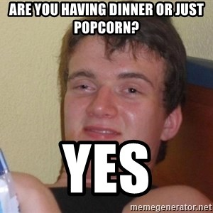 high/drunk guy - ARE YOU HAVING DINNER OR JUST POPCORN? YES