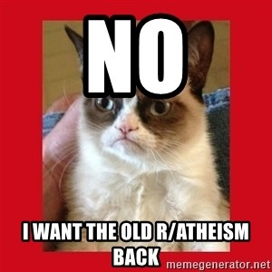 No cat - no i want the old r/atheism back