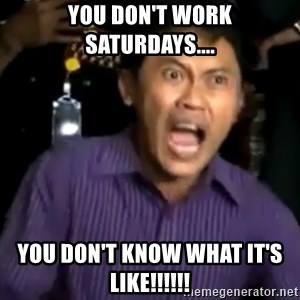 arya wiguna meme - YOU DON'T WORK SATURDAYS.... YOU DON'T KNOW WHAT IT'S LIKE!!!!!!