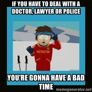 South Park Ski Instructor - if you have to deal with a doctor, lawyer or police You're gonna have a bad time