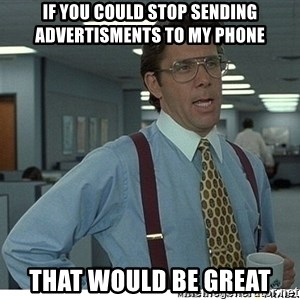 That would be great - if you could stop sending advertisments to my phone That would be great