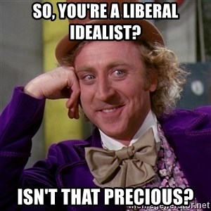 Willy Wonka - SO, you're a liberal idealist? Isn't that precious?