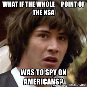 Conspiracy Keanu - What if the Whole     Point of The NSA Was to spy on  Americans?