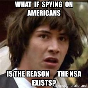Conspiracy Keanu - What  If  Spying  On    Americans Is The Reason      the NSA Exists?
