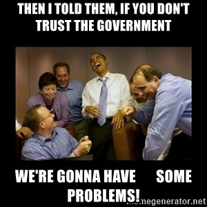 obama laughing  - Then I Told Them, If You Don't  Trust The Government We're Gonna Have       Some Problems!