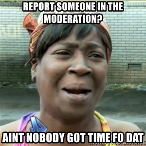 Ain't Nobody got time fo that - Report someone in the moderation? aint nobody got time fo dat