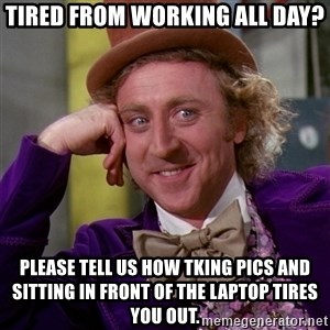 Willy Wonka - tired from working all day? please tell us how tking pics and sitting in front of the laptop tires you out.