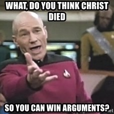 Captain Picard - what, do you think christ died so you can win arguments?