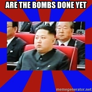 kim jong un - ARE THE BOMBS DONE YET