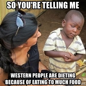 So You're Telling me - so you're telling me western people are dieting because of eating to much food