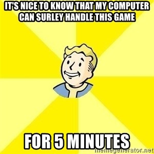 Fallout 3 - It's nice to know that my computer can surley handle this game For 5 minutes