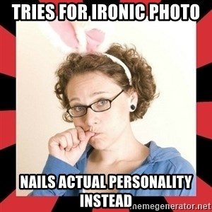 Self Absorbed Oblivious Girl - Tries for ironic photo nails actual personality instead