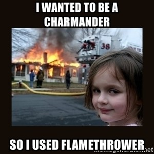 burning house girl - I wanted to be a charmander so i used flamethrower