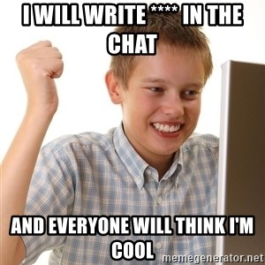 First Day on the internet kid - i will write **** in the chat and everyone will think i'm cool