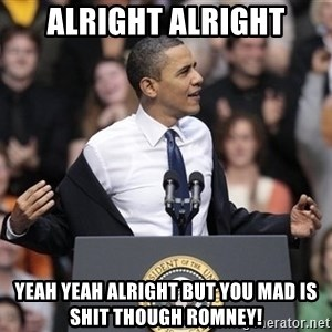 obama come at me bro - Alright alright yeah yeah alright but you mad is shit though romney!